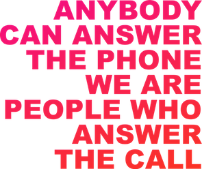 ANYBODY CAN ANSWER THE PHONE WE ARE PEOPLE WHO ANSWER THE CALL